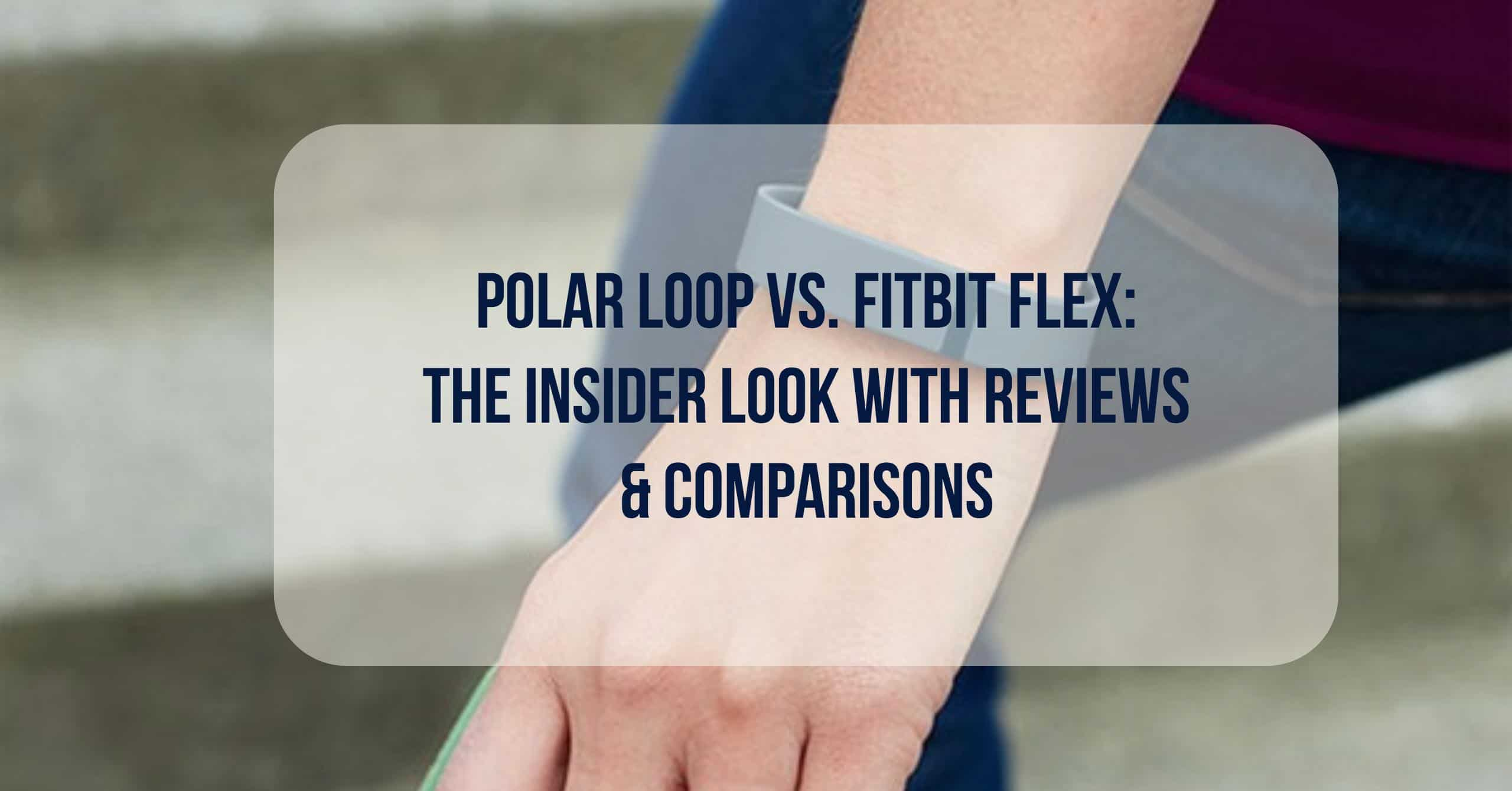 Polar Loop Vs Fitbit Flex: The Insider Look with Reviews & Comparisons. Both are top-rated, and also the creme' de la creme' of the fitness world. They are both from two fitness tracking companies that have recently been in a head-to-head battle of supremacy and technology dominance.